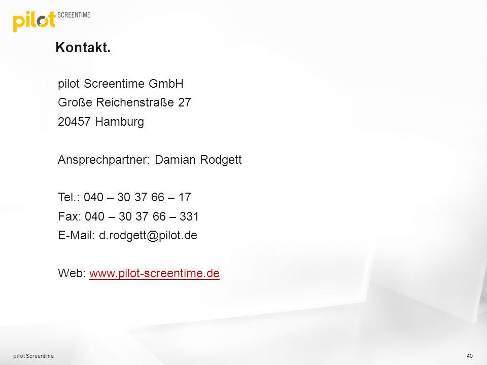 Kontakt. pilot Screentime GmbH Große Reichenstraße 27 20457 Hamburg Ansprechpartner: Damian Rodgett Tel.: 040 – 30 37 66 – 17 Fax: 040 – 30 37 66 – 33