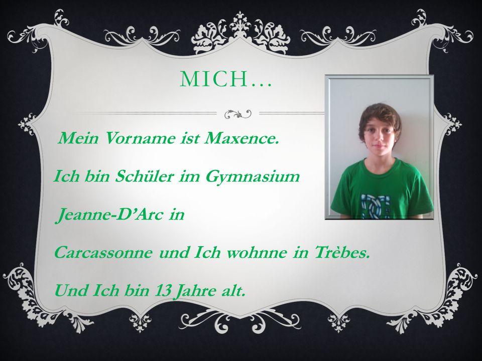 MICH… Mein Vorname ist Maxence. Ich bin Schüler im Gymnasium Jeanne-DArc in Carcassonne und Ich wohnne in Trèbes. Und Ich bin 13 Jahre alt.