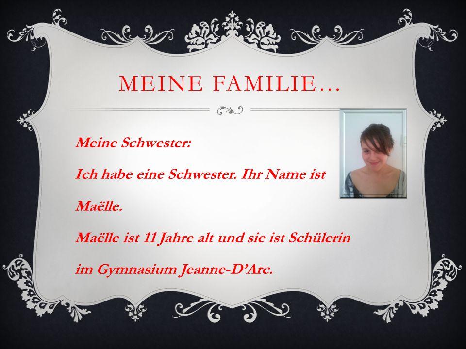 MEINE FAMILIE… Meine Schwester: Ich habe eine Schwester. Ihr Name ist Maëlle. Maëlle ist 11 Jahre alt und sie ist Schülerin im Gymnasium Jeanne-DArc.