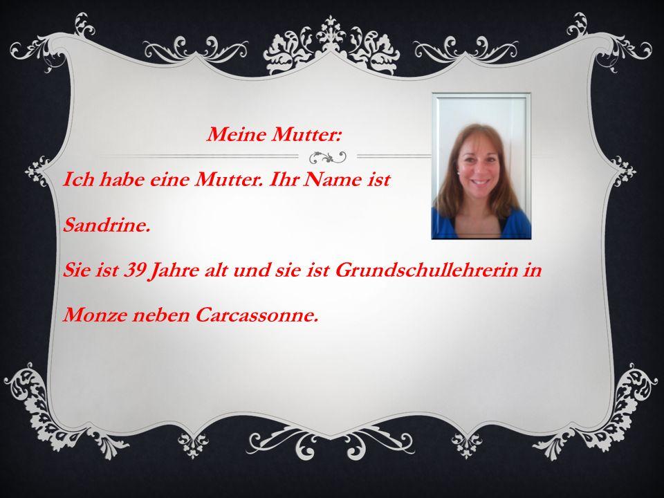 Meine Mutter: Ich habe eine Mutter. Ihr Name ist Sandrine. Sie ist 39 Jahre alt und sie ist Grundschullehrerin in Monze neben Carcassonne.