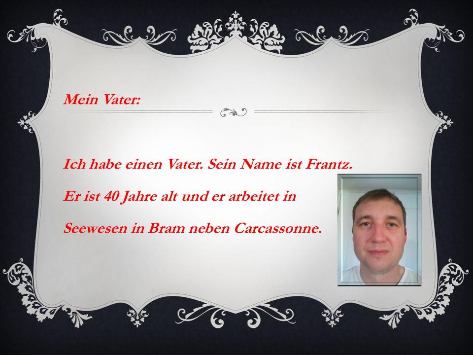 Mein Vater: Ich habe einen Vater. Sein Name ist Frantz. Er ist 40 Jahre alt und er arbeitet in Seewesen in Bram neben Carcassonne.