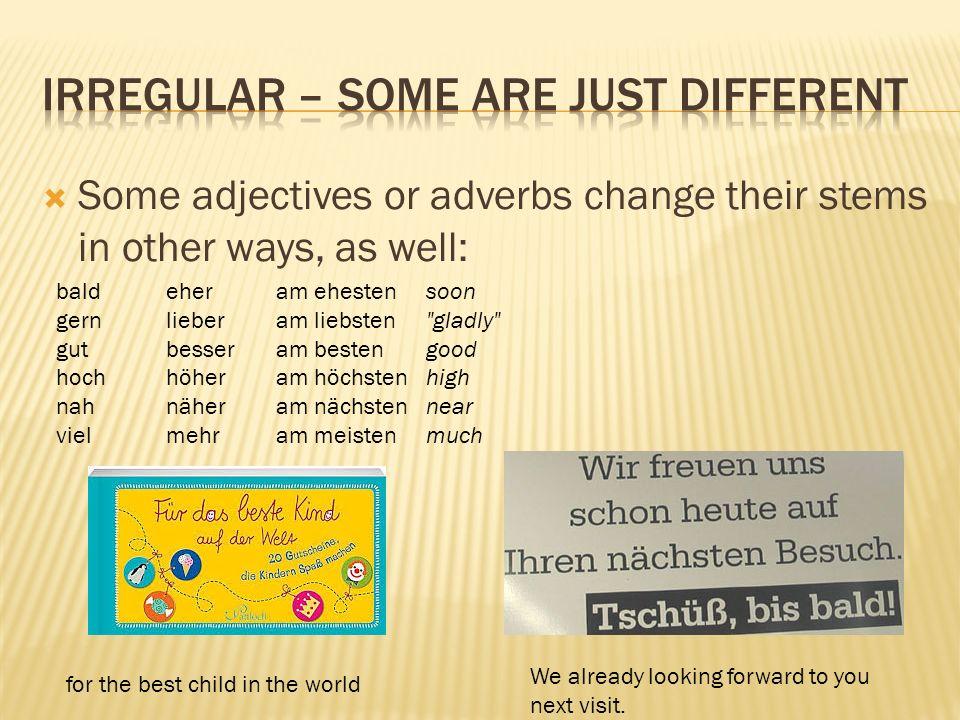 Some adjectives or adverbs change their stems in other ways, as well: baldeheram ehestensoon gernlieberam liebsten