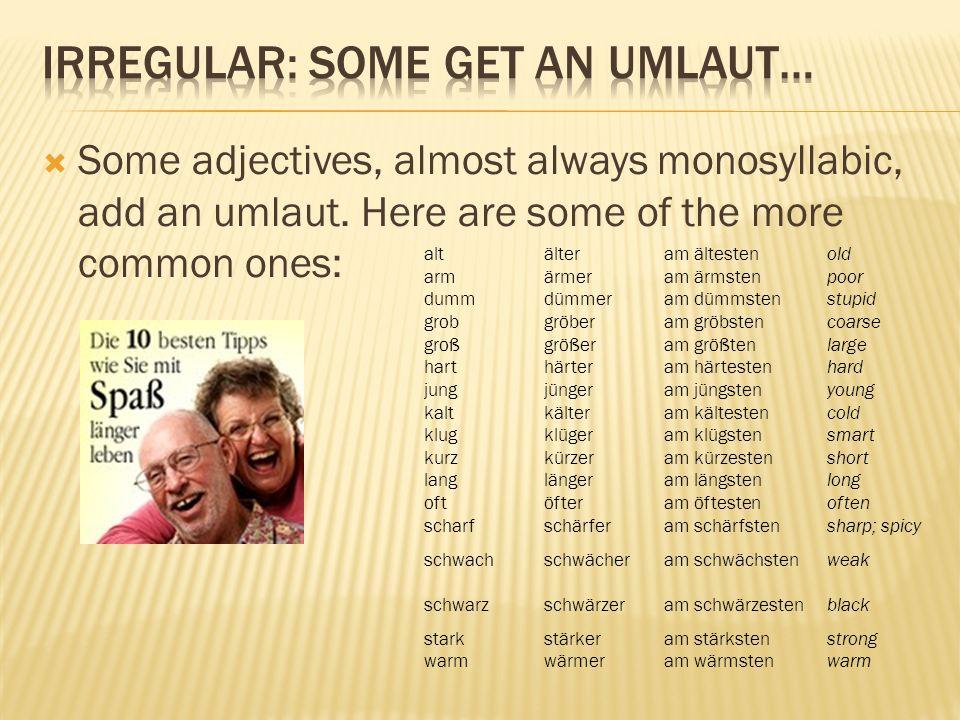 Some adjectives, almost always monosyllabic, add an umlaut. Here are some of the more common ones: altälteram ältestenold armärmeram ärmstenpoor dummd