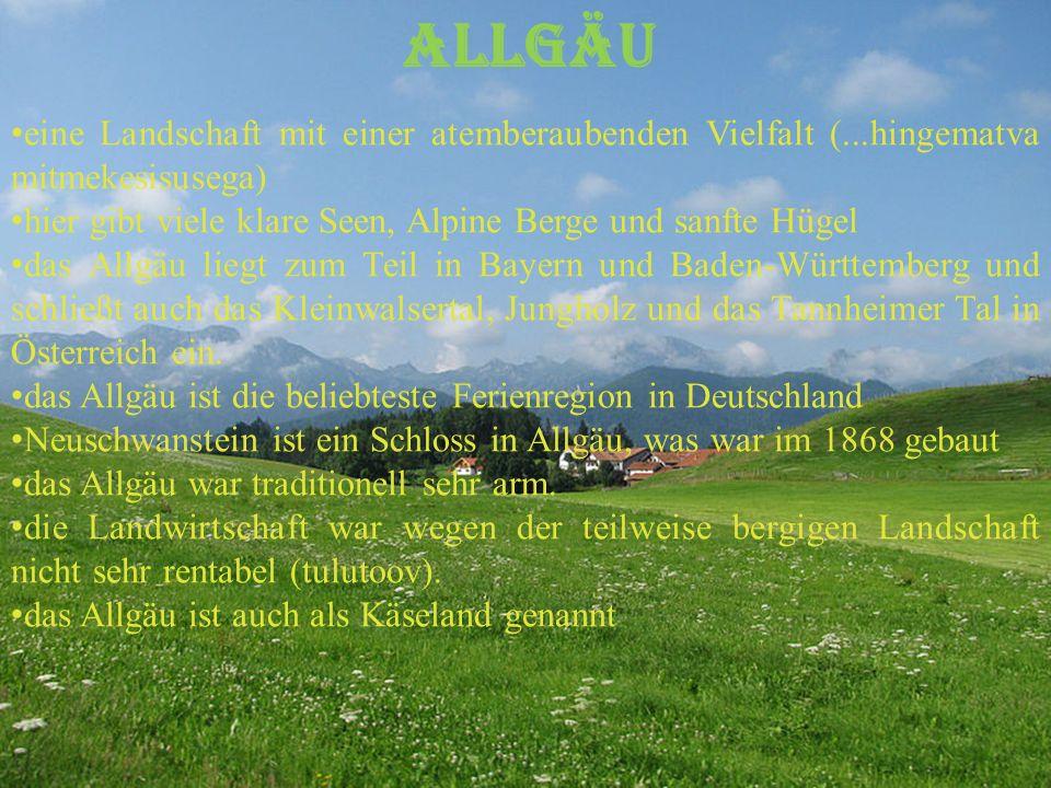 Allgäu eine Landschaft mit einer atemberaubenden Vielfalt (...hingematva mitmekesisusega) hier gibt viele klare Seen, Alpine Berge und sanfte Hügel das Allgäu liegt zum Teil in Bayern und Baden-Württemberg und schließt auch das Kleinwalsertal, Jungholz und das Tannheimer Tal in Österreich ein.
