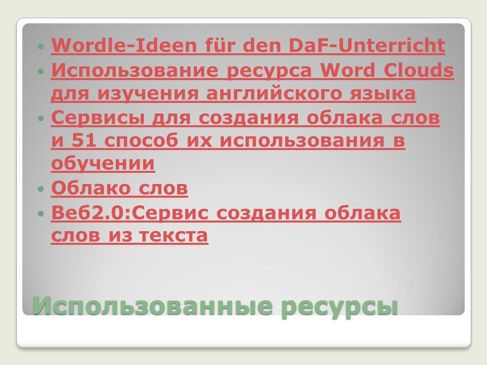 Использованные ресурсы Wordle-Ideen für den DaF-Unterricht Использование ресурса Word Clouds для изучения английского языка Использование ресурса Word