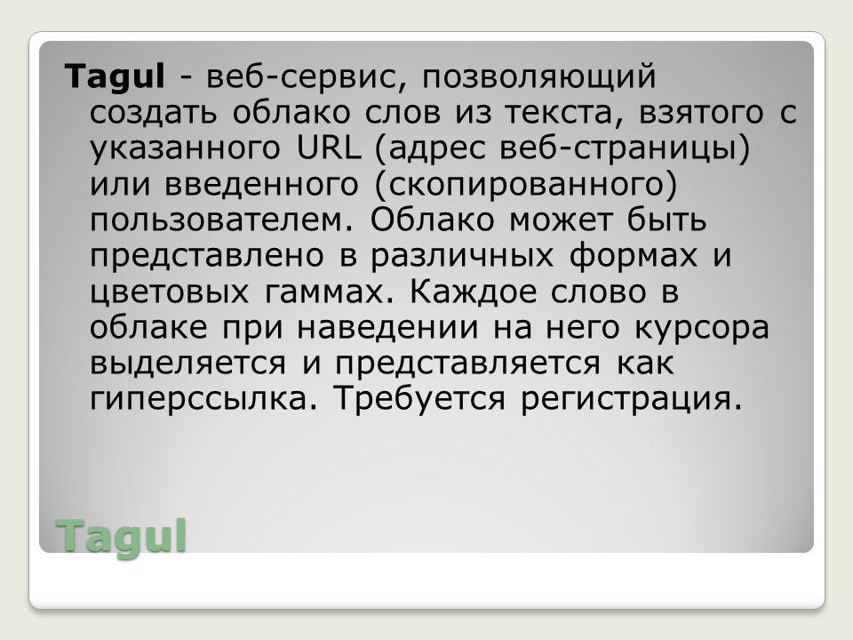 Tagul Tagul - веб-сервис, позволяющий создать облако слов из текста, взятого с указанного URL (адрес веб-страницы) или введенного (скопированного) пол