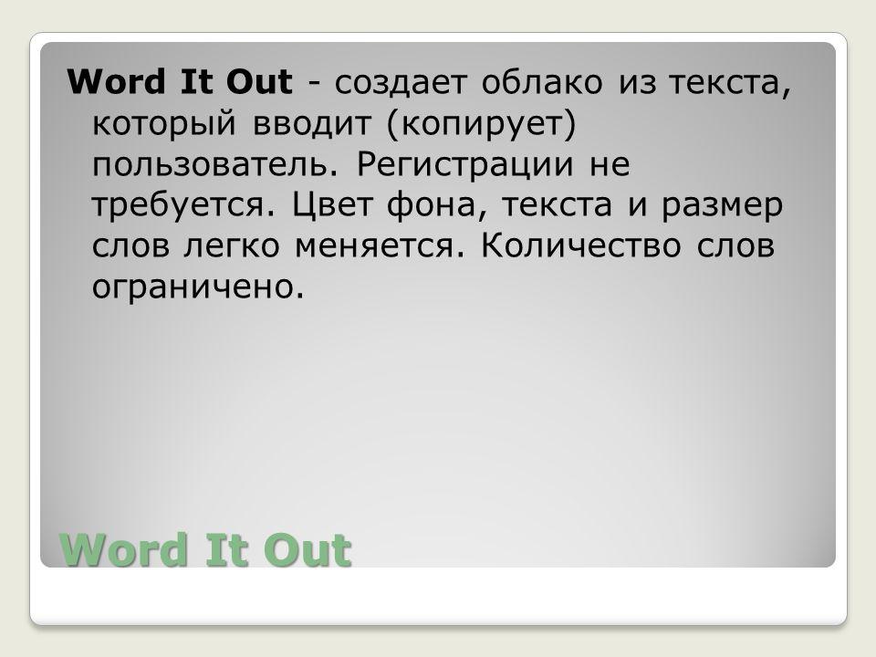 Word It Out Word It Out - создает облако из текста, который вводит (копирует) пользователь. Регистрации не требуется. Цвет фона, текста и размер слов