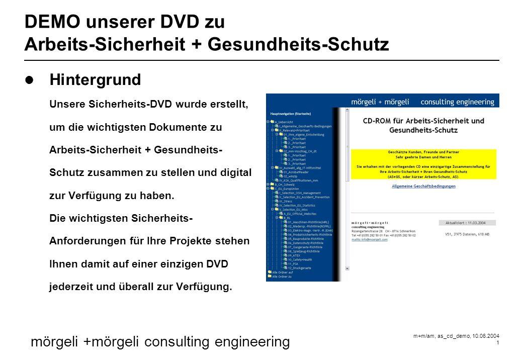 m+m/am, as_cd_demo, 10.06.2004 1 mörgeli +mörgeli consulting engineering DEMO unserer DVD zu Arbeits-Sicherheit + Gesundheits-Schutz Hintergrund Unsere Sicherheits-DVD wurde erstellt, um die wichtigsten Dokumente zu Arbeits-Sicherheit + Gesundheits- Schutz zusammen zu stellen und digital zur Verfügung zu haben.
