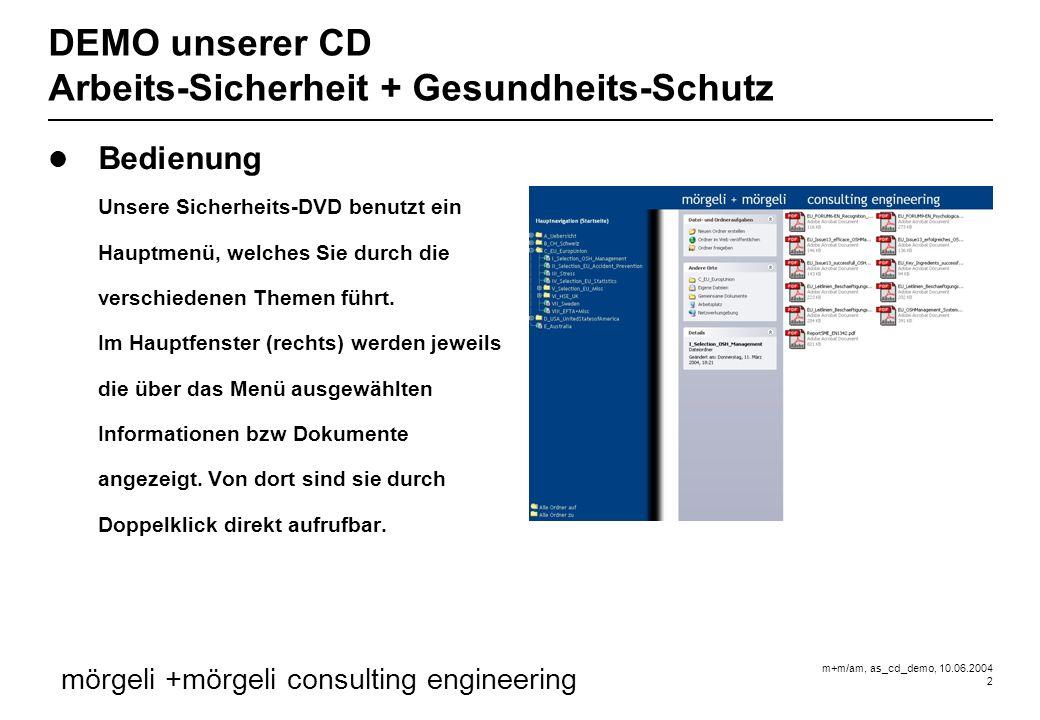 m+m/am, as_cd_demo, 10.06.2004 2 mörgeli +mörgeli consulting engineering DEMO unserer CD Arbeits-Sicherheit + Gesundheits-Schutz Bedienung Unsere Sicherheits-DVD benutzt ein Hauptmenü, welches Sie durch die verschiedenen Themen führt.