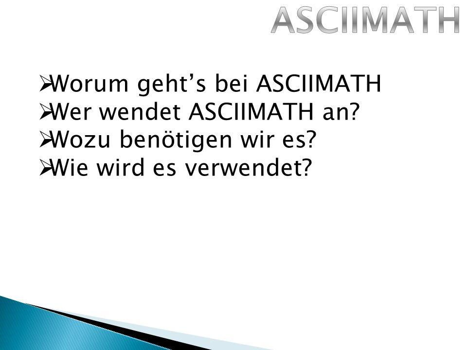 Worum gehts bei ASCIIMATH Wer wendet ASCIIMATH an Wozu benötigen wir es Wie wird es verwendet