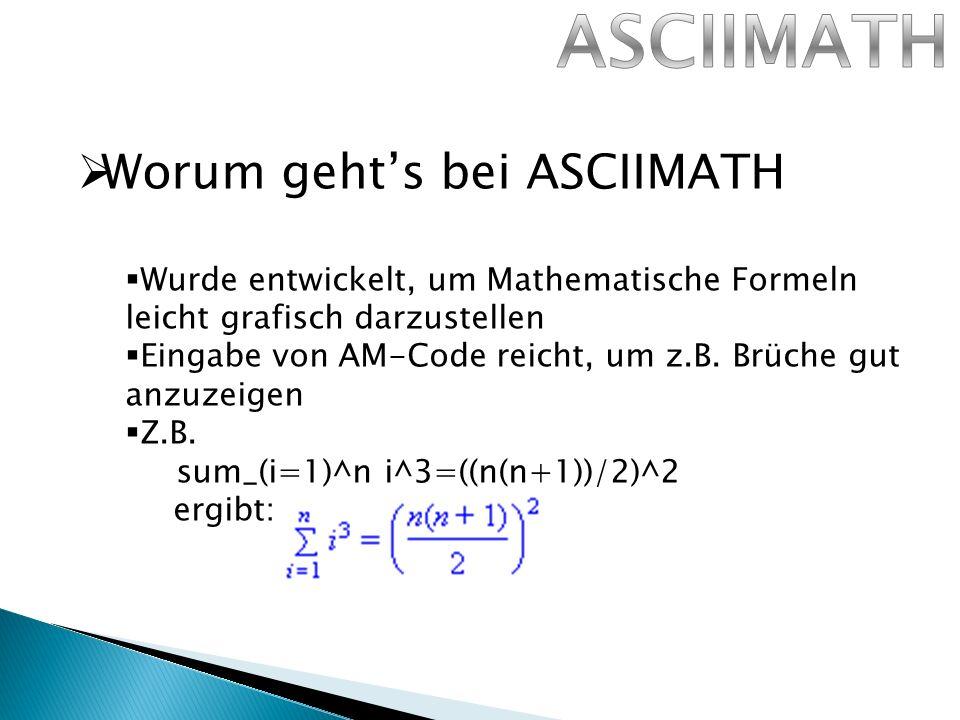 Worum gehts bei ASCIIMATH Wurde entwickelt, um Mathematische Formeln leicht grafisch darzustellen Eingabe von AM-Code reicht, um z.B.