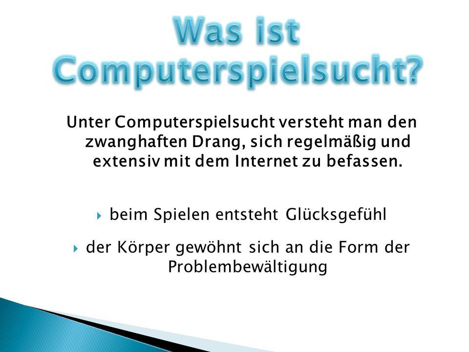 Unter Computerspielsucht versteht man den zwanghaften Drang, sich regelmäßig und extensiv mit dem Internet zu befassen. beim Spielen entsteht Glücksge