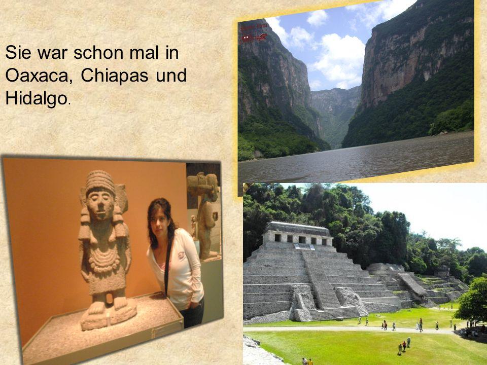 Sie war schon mal in Oaxaca, Chiapas und Hidalgo.