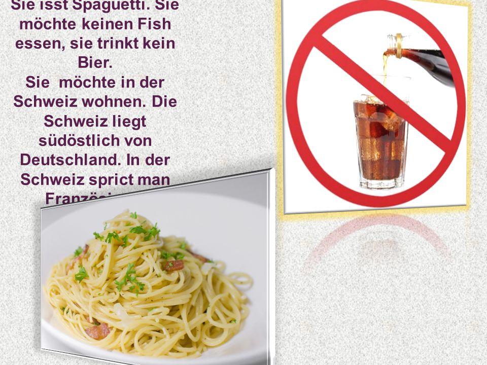 Sie isst Spaguetti. Sie möchte keinen Fish essen, sie trinkt kein Bier. Sie möchte in der Schweiz wohnen. Die Schweiz liegt südöstlich von Deutschland