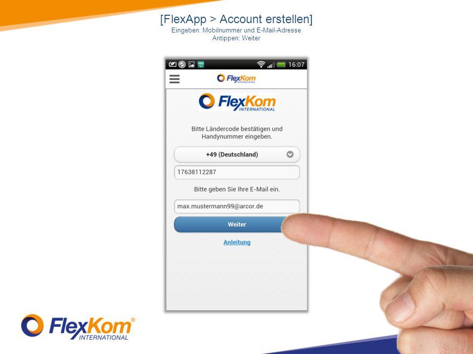 [FlexApp > Account erstellen] Eingeben: Mobilnummer und E-Mail-Adresse Antippen: Weiter