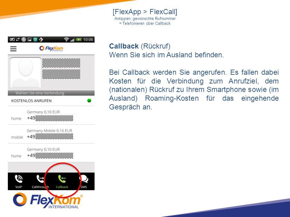 [FlexApp > FlexCall] Antippen: gewünschte Rufnummer = Telefonieren über Callback Callback (Rückruf) Wenn Sie sich im Ausland befinden.
