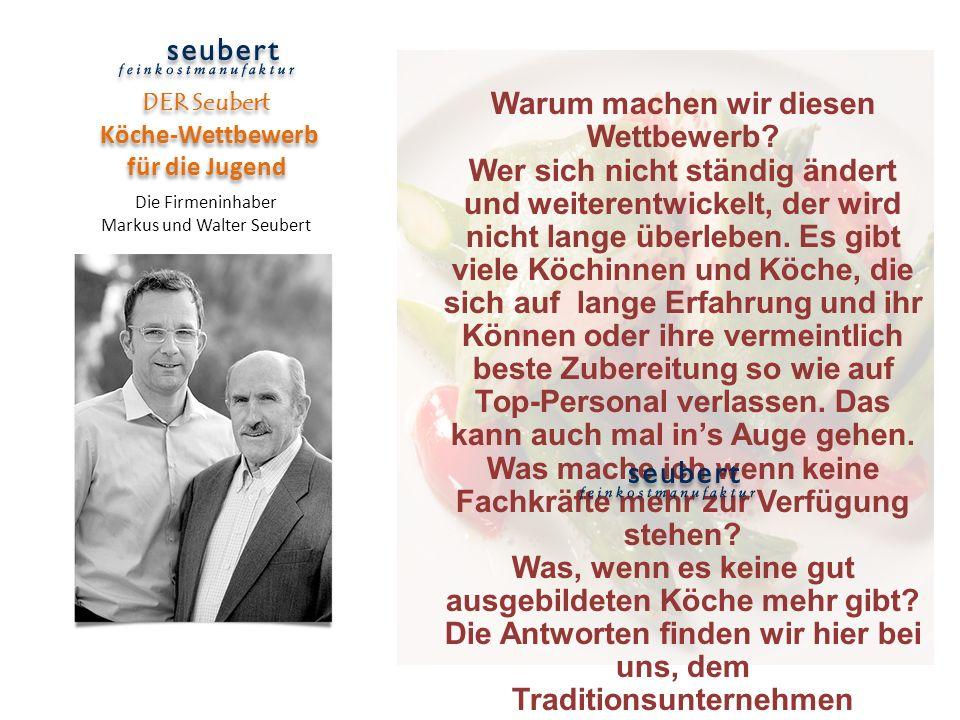 DER Seubert Köche-Wettbewerb für die Jugend Die Firmeninhaber Markus und Walter Seubert Warum machen wir diesen Wettbewerb? Wer sich nicht ständig änd
