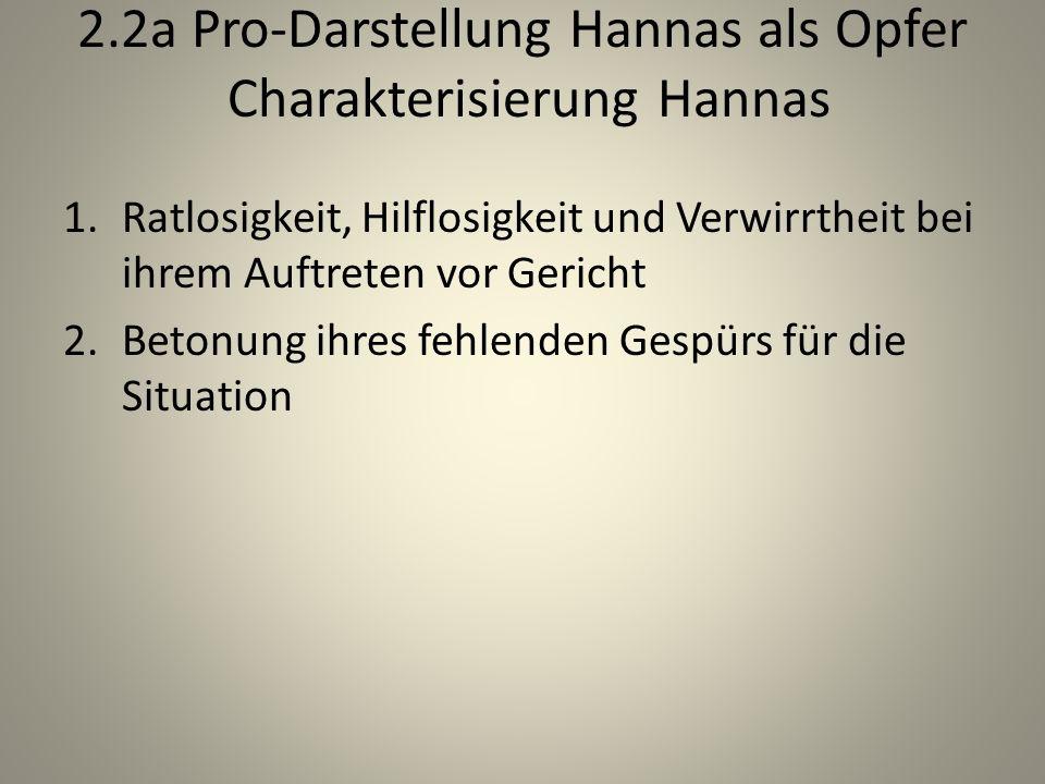 2.2a Pro-Darstellung Hannas als Opfer Charakterisierung Hannas 1.Ratlosigkeit, Hilflosigkeit und Verwirrtheit bei ihrem Auftreten vor Gericht 2.Betonung ihres fehlenden Gespürs für die Situation