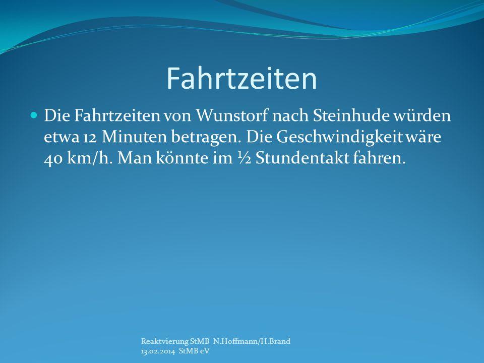 Fahrtzeiten Die Fahrtzeiten von Wunstorf nach Steinhude würden etwa 12 Minuten betragen. Die Geschwindigkeit wäre 40 km/h. Man könnte im ½ Stundentakt