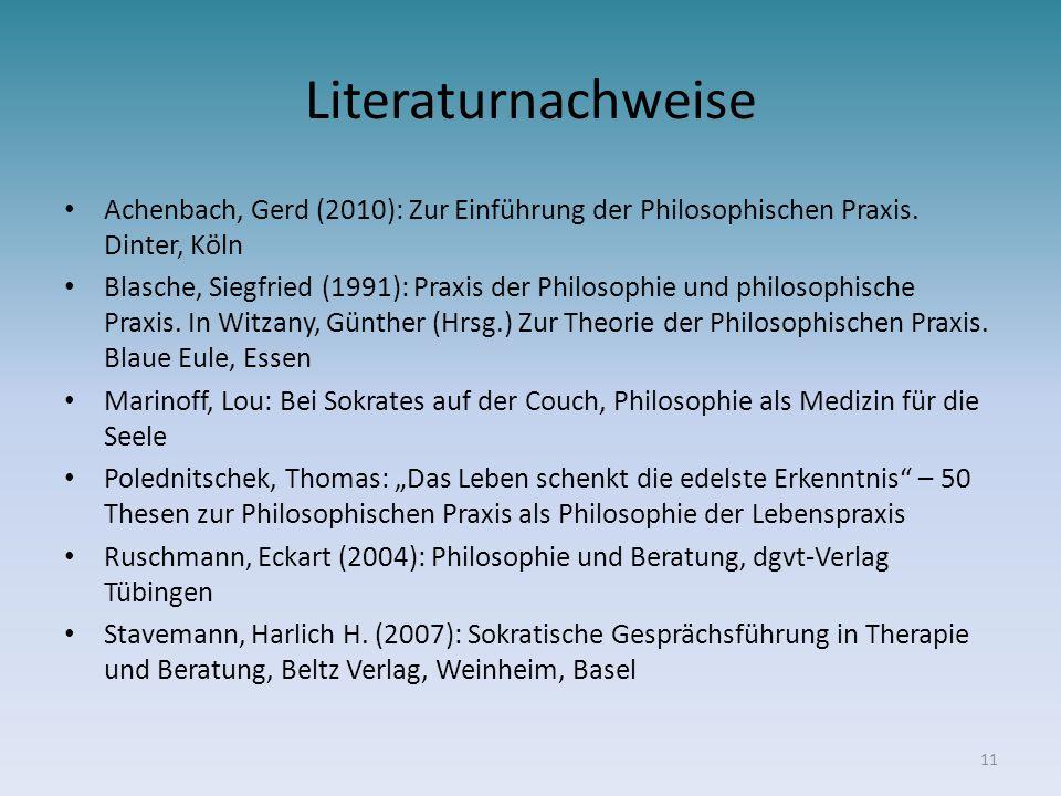 Literaturnachweise Achenbach, Gerd (2010): Zur Einführung der Philosophischen Praxis. Dinter, Köln Blasche, Siegfried (1991): Praxis der Philosophie u