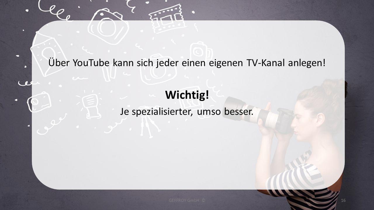 Über YouTube kann sich jeder einen eigenen TV-Kanal anlegen! Wichtig! Je spezialisierter, umso besser. GEFFROY GmbH ©16