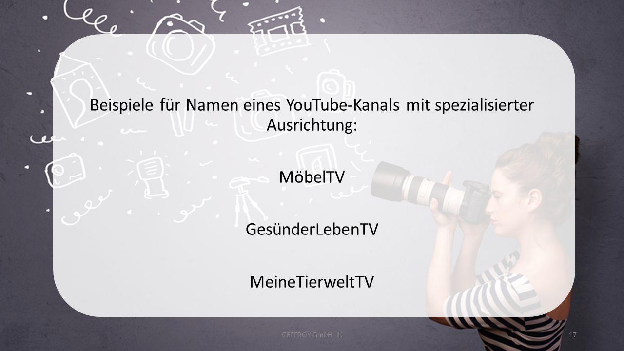 Beispiele für Namen eines YouTube-Kanals mit spezialisierter Ausrichtung: MöbelTV GesünderLebenTV MeineTierweltTV GEFFROY GmbH ©17
