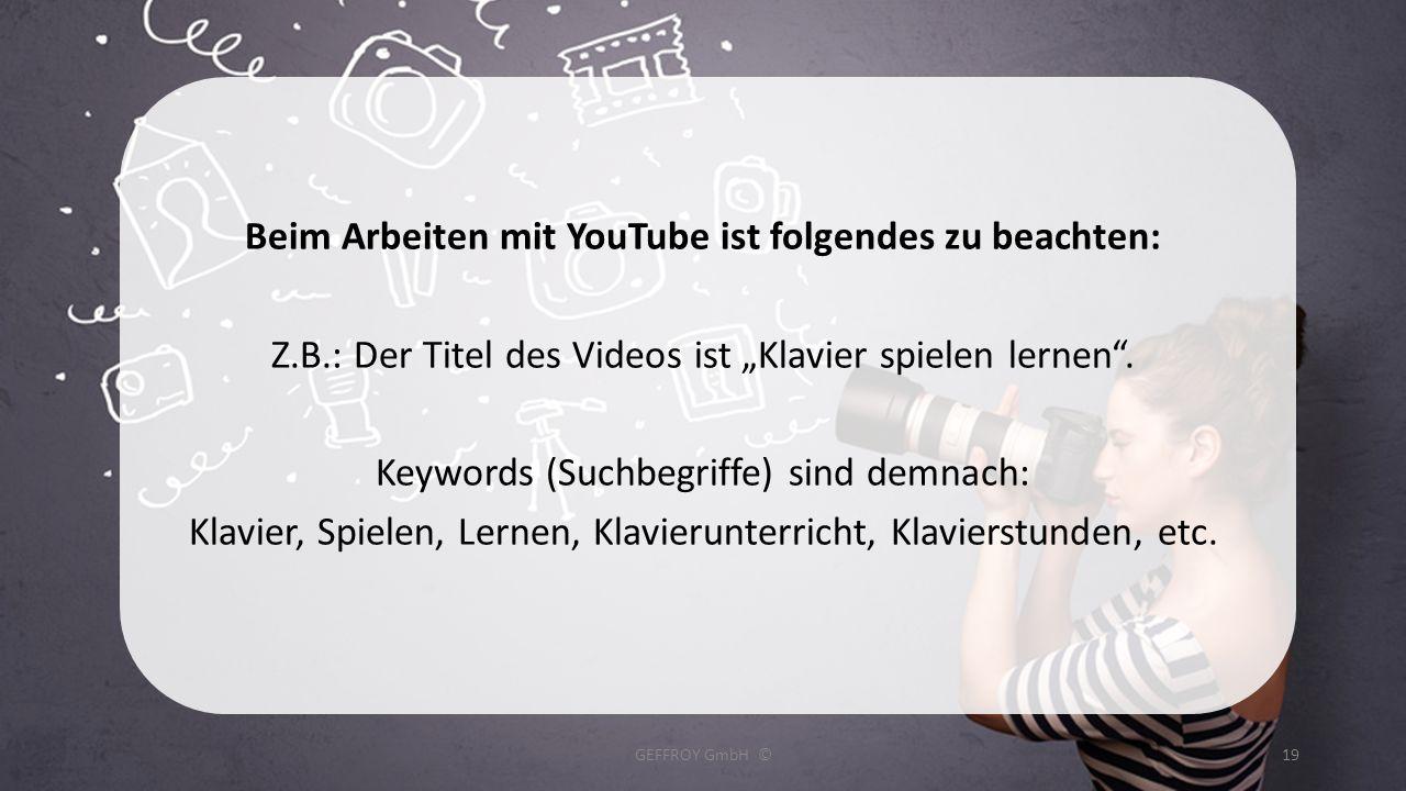 Beim Arbeiten mit YouTube ist folgendes zu beachten: Z.B.: Der Titel des Videos ist Klavier spielen lernen. Keywords (Suchbegriffe) sind demnach: Klav