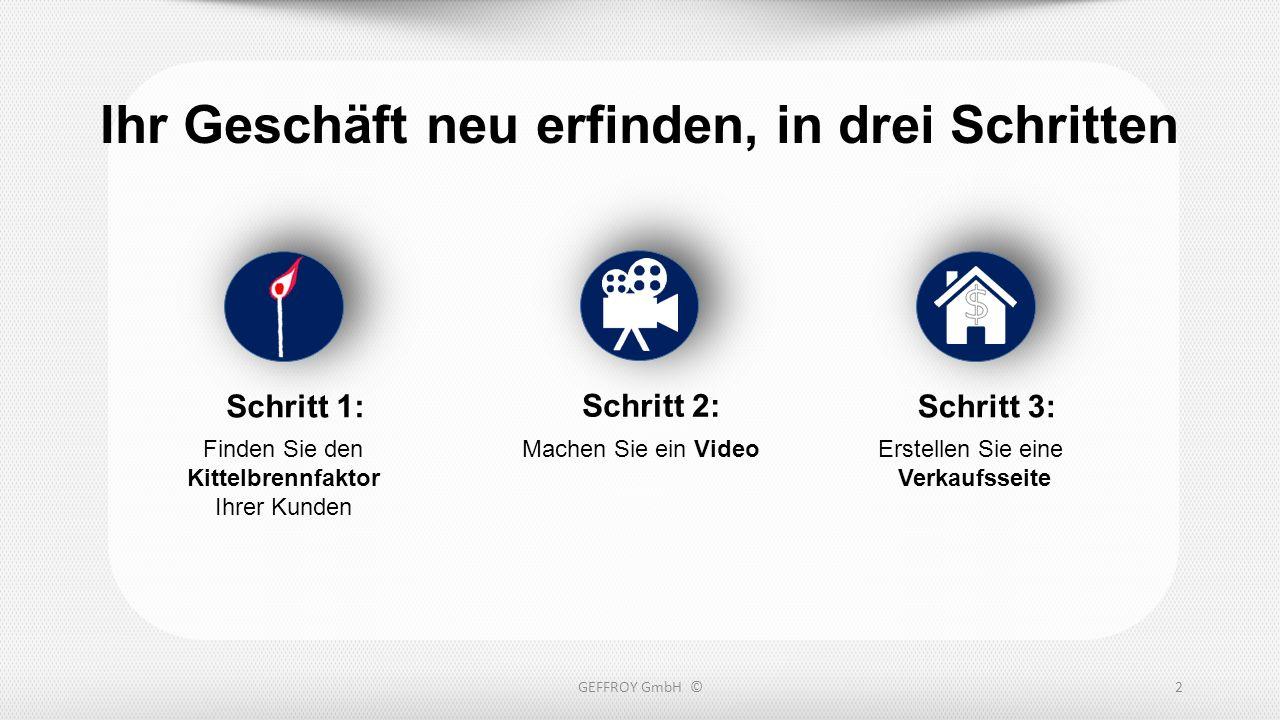Ihr Geschäft neu erfinden, in drei Schritten GEFFROY GmbH ©2 Machen Sie ein Video Schritt 2: Finden Sie den Kittelbrennfaktor Ihrer Kunden Schritt 1: