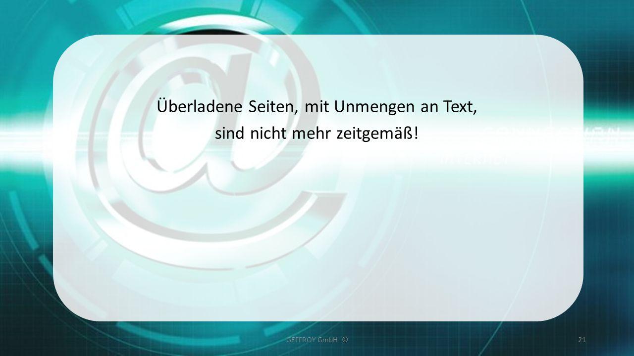 Überladene Seiten, mit Unmengen an Text, sind nicht mehr zeitgemäß! GEFFROY GmbH ©21