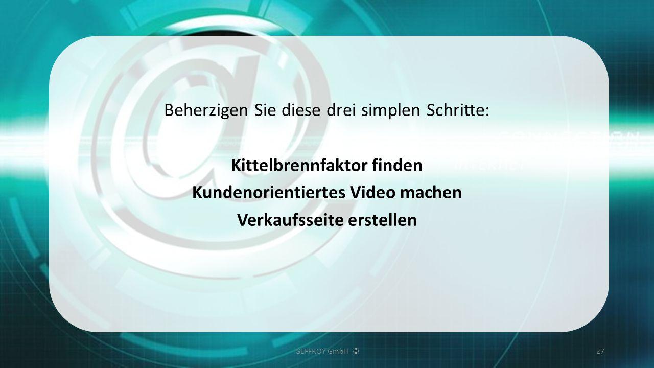 Beherzigen Sie diese drei simplen Schritte: Kittelbrennfaktor finden Kundenorientiertes Video machen Verkaufsseite erstellen GEFFROY GmbH ©27