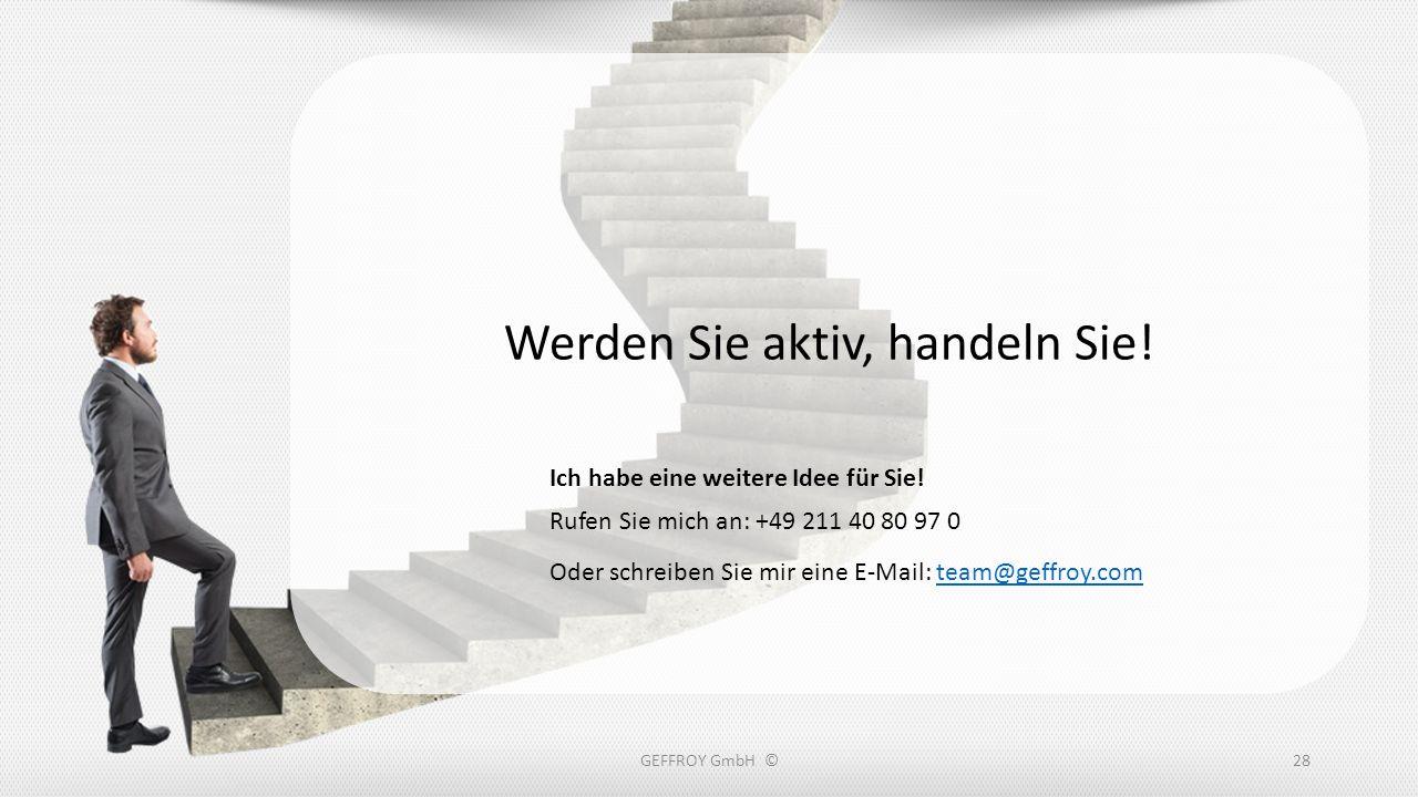 GEFFROY GmbH ©28 Werden Sie aktiv, handeln Sie! Rufen Sie mich an: +49 211 40 80 97 0 Oder schreiben Sie mir eine E-Mail: team@geffroy.comteam@geffroy