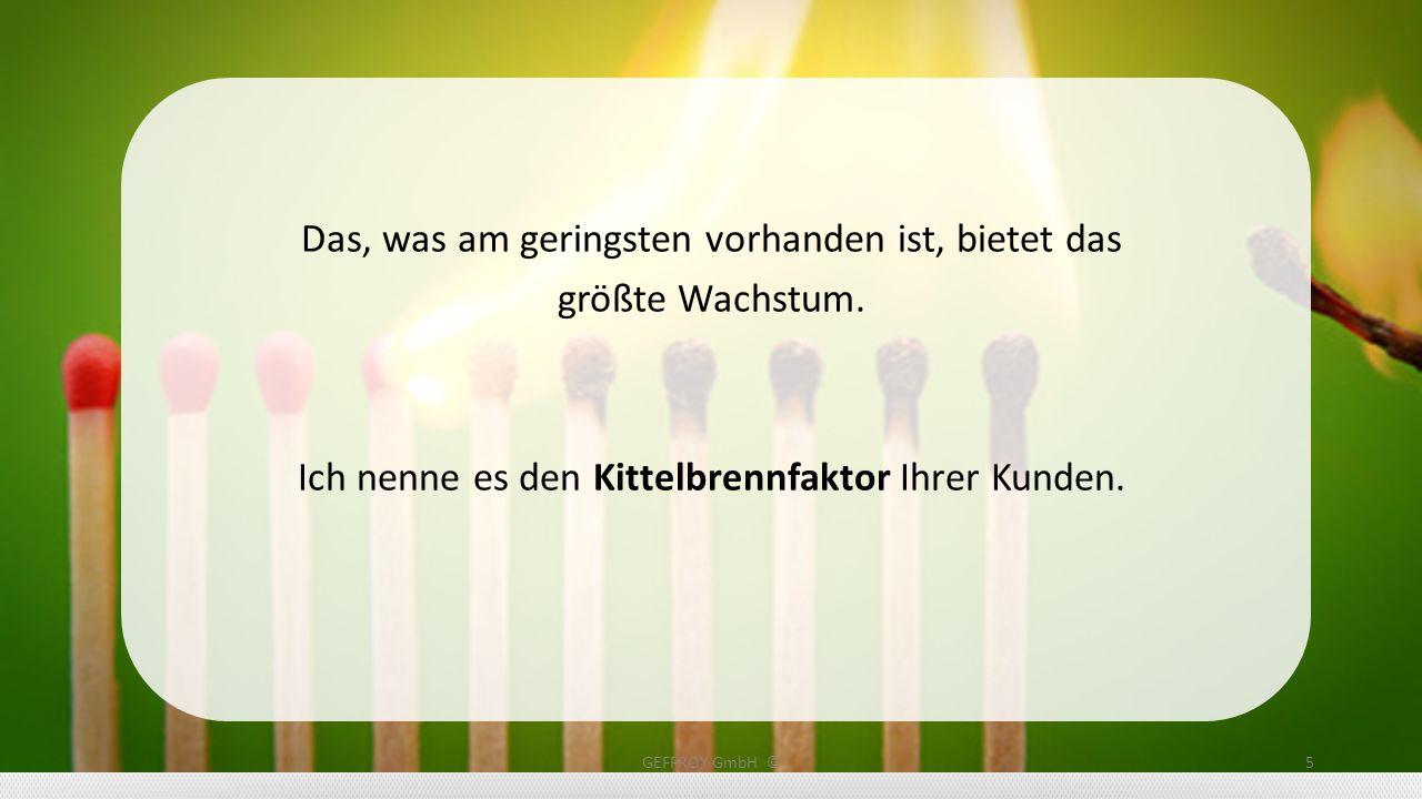 Sie müssen sich also stets fragen: Was ist der Engpass Nummer 1 meiner Kunden? GEFFROY GmbH ©6