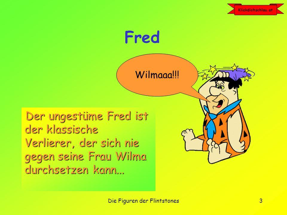 Klickdichschlau.at Die Figuren der Flintstones3 Fred Der ungestüme Fred ist der klassische Verlierer, der sich nie gegen seine Frau Wilma durchsetzen kann...