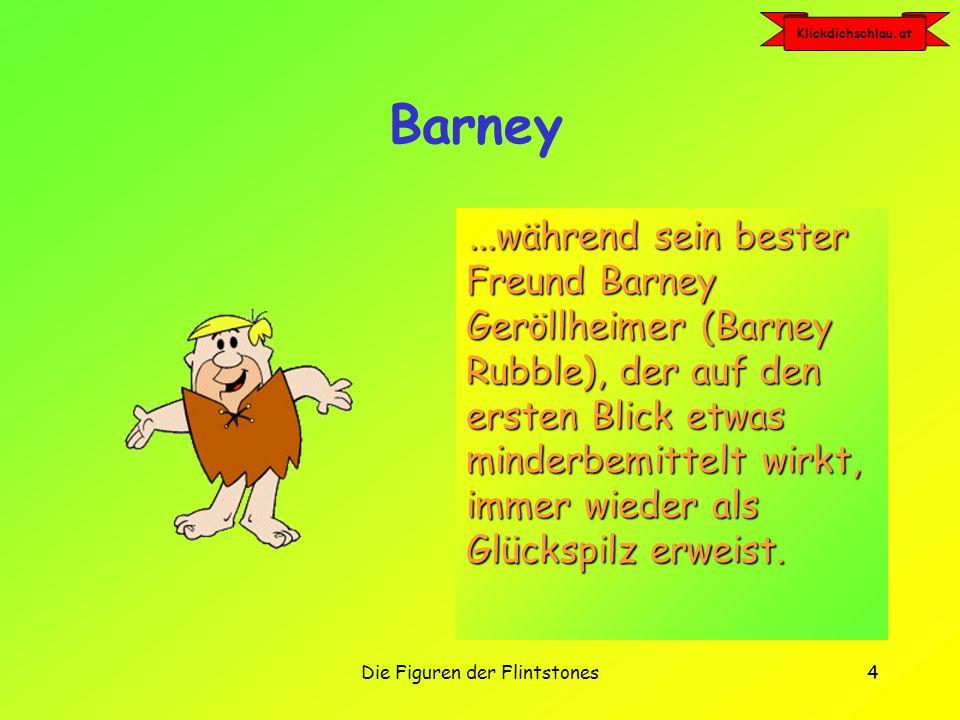 Klickdichschlau.at Die Figuren der Flintstones4 Barney...während sein bester Freund Barney Geröllheimer (Barney Rubble), der auf den ersten Blick etwas minderbemittelt wirkt, immer wieder als Glückspilz erweist.
