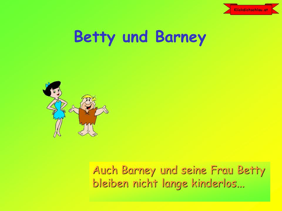 Klickdichschlau.at Die Figuren der Flintstones8 Betty und Barney Auch Barney und seine Frau Betty bleiben nicht lange kinderlos...