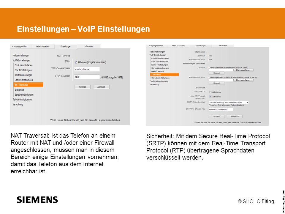 © Siemens, May 2006 © SHC C.Eiting Einstellungen – VoIP Einstellungen NAT Traversal: Ist das Telefon an einem Router mit NAT und /oder einer Firewall angeschlossen, müssen man in diesem Bereich einige Einstellungen vornehmen, damit das Telefon aus dem Internet erreichbar ist.