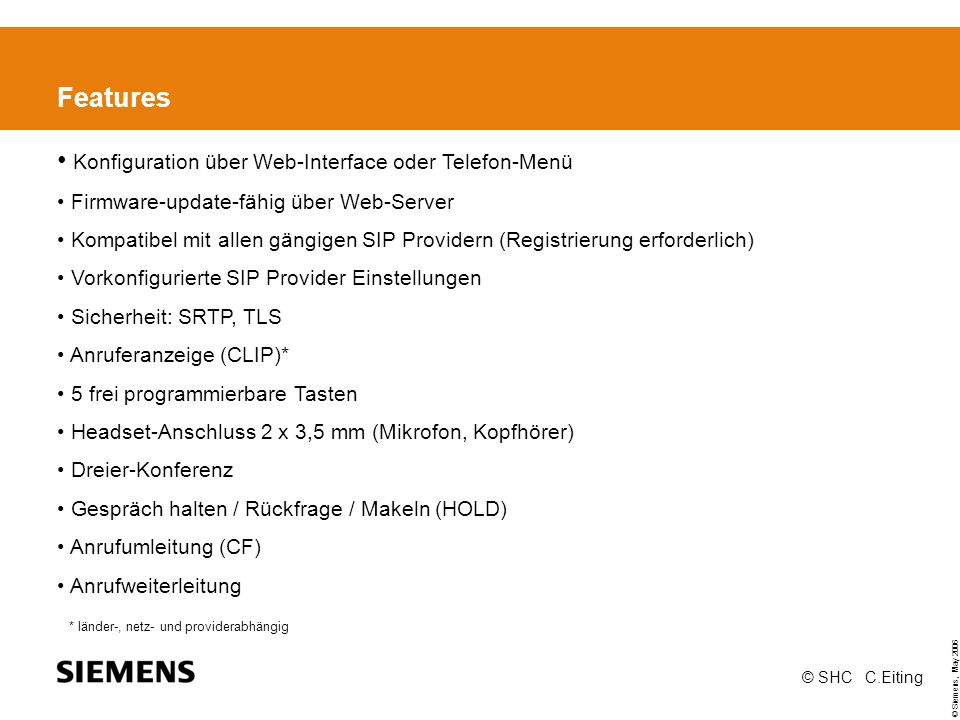 © Siemens, May 2006 © SHC C.Eiting Features Konfiguration über Web-Interface oder Telefon-Menü Firmware-update-fähig über Web-Server Kompatibel mit allen gängigen SIP Providern (Registrierung erforderlich) Vorkonfigurierte SIP Provider Einstellungen Sicherheit: SRTP, TLS Anruferanzeige (CLIP)* 5 frei programmierbare Tasten Headset-Anschluss 2 x 3,5 mm (Mikrofon, Kopfhörer) Dreier-Konferenz Gespräch halten / Rückfrage / Makeln (HOLD) Anrufumleitung (CF) Anrufweiterleitung * länder-, netz- und providerabhängig