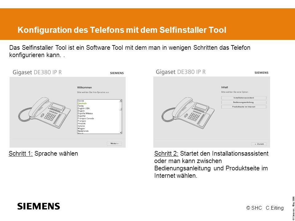 © Siemens, May 2006 © SHC C.Eiting Konfiguration des Telefons mit dem Selfinstaller Tool Schritt 1: Sprache wählen Schritt 2: Startet den Installationsassistent oder man kann zwischen Bedienungsanleitung und Produktseite im Internet wählen.