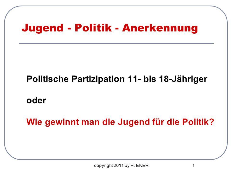 copyright 2011 by H. EKER 1 Jugend - Politik - Anerkennung Politische Partizipation 11- bis 18-Jähriger oder Wie gewinnt man die Jugend für die Politi