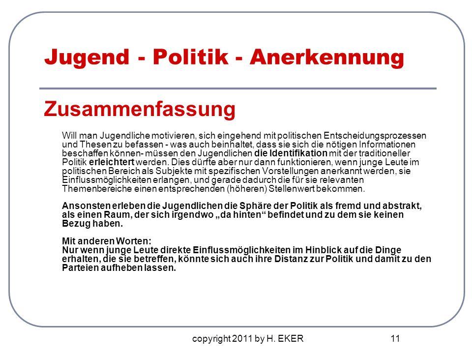 copyright 2011 by H. EKER 11 Jugend - Politik - Anerkennung Zusammenfassung Will man Jugendliche motivieren, sich eingehend mit politischen Entscheidu