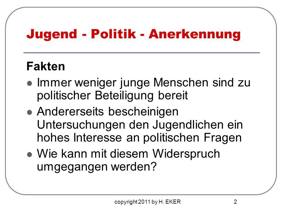 copyright 2011 by H. EKER 2 Jugend - Politik - Anerkennung Fakten Immer weniger junge Menschen sind zu politischer Beteiligung bereit Andererseits bes