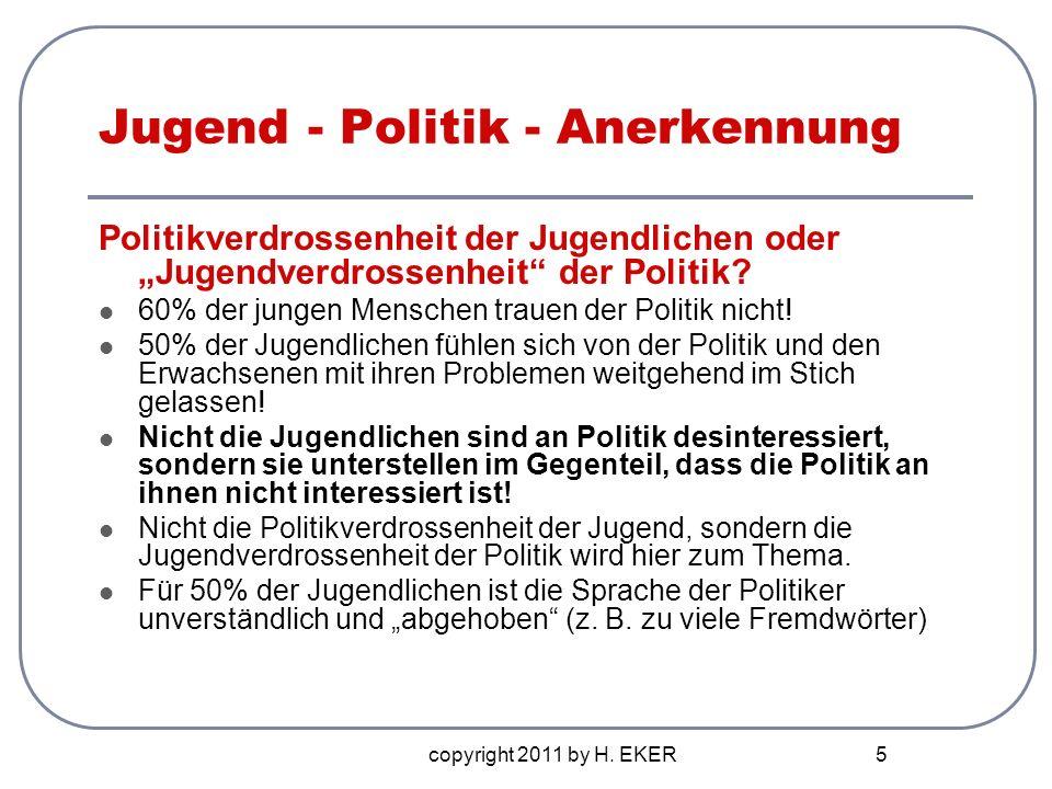 copyright 2011 by H. EKER 5 Jugend - Politik - Anerkennung Politikverdrossenheit der Jugendlichen oder Jugendverdrossenheit der Politik? 60% der junge