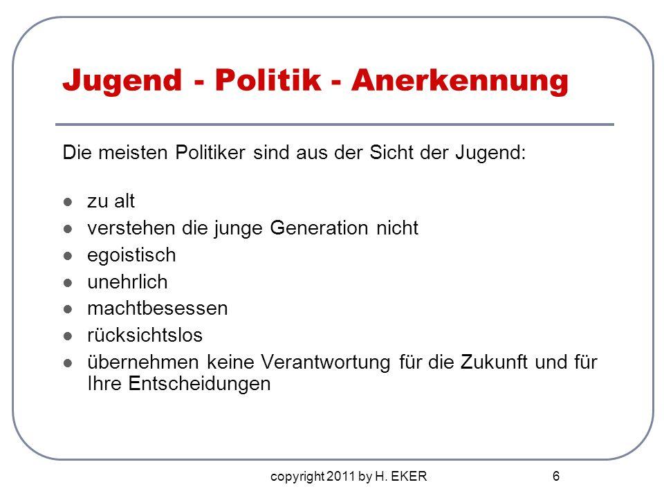 copyright 2011 by H. EKER 6 Jugend - Politik - Anerkennung Die meisten Politiker sind aus der Sicht der Jugend: zu alt verstehen die junge Generation