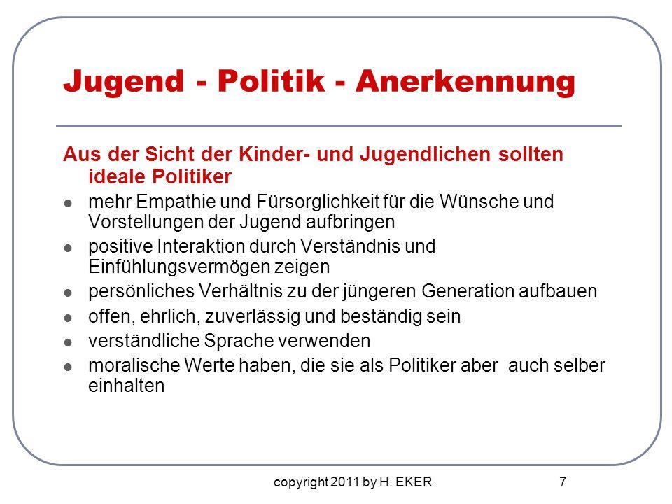 copyright 2011 by H. EKER 7 Jugend - Politik - Anerkennung Aus der Sicht der Kinder- und Jugendlichen sollten ideale Politiker mehr Empathie und Fürso