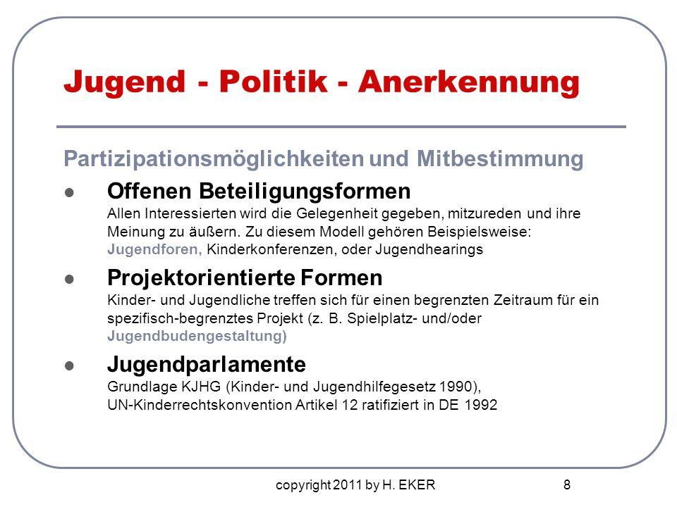 copyright 2011 by H. EKER 8 Jugend - Politik - Anerkennung Partizipationsmöglichkeiten und Mitbestimmung Offenen Beteiligungsformen Allen Interessiert