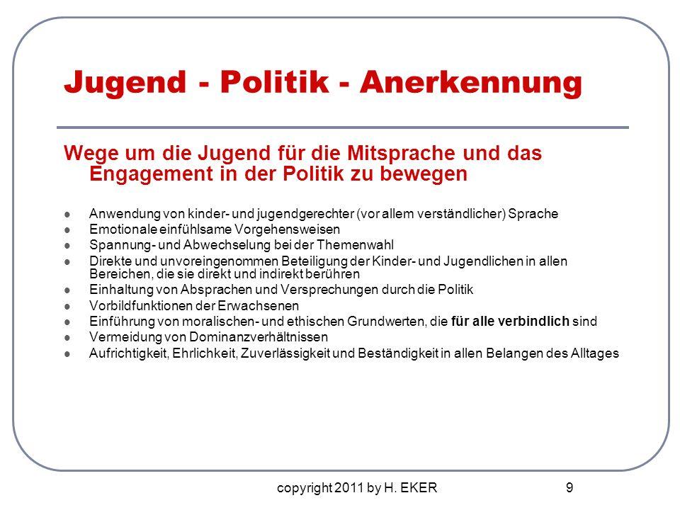 copyright 2011 by H. EKER 9 Jugend - Politik - Anerkennung Wege um die Jugend für die Mitsprache und das Engagement in der Politik zu bewegen Anwendun