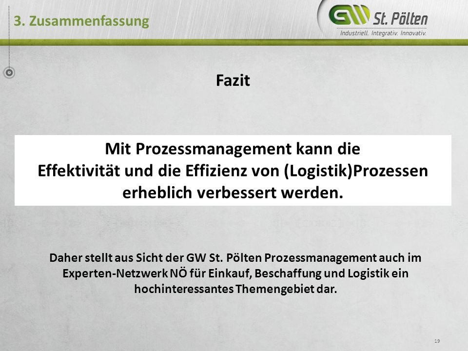 3. Zusammenfassung 19 Fazit Mit Prozessmanagement kann die Effektivität und die Effizienz von (Logistik)Prozessen erheblich verbessert werden. Daher s