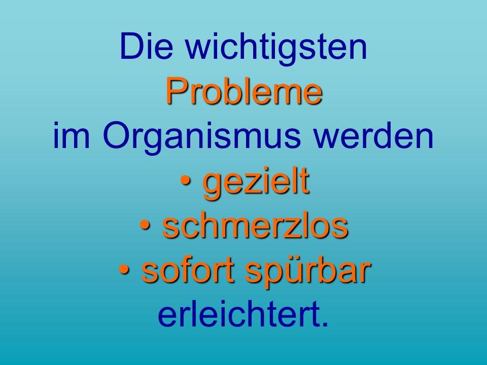 Probleme gezielt schmerzlos sofort spürbar Die wichtigsten Probleme im Organismus werden gezielt schmerzlos sofort spürbar erleichtert.