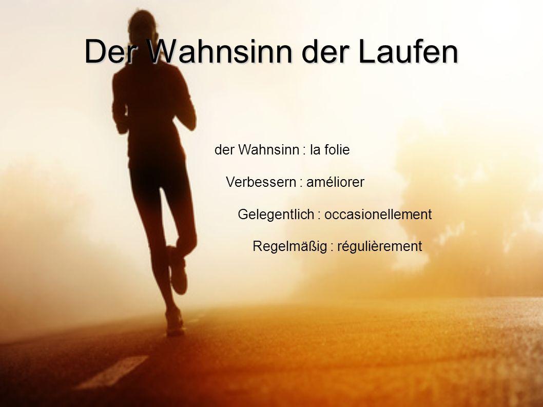 Der Wahnsinn der Laufen der Wahnsinn : la folie Verbessern : améliorer Gelegentlich : occasionellement Regelmäßig : régulièrement