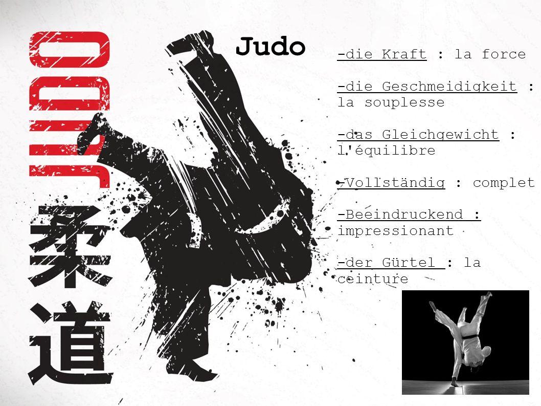 Judo -die Kraft : la force -die Geschmeidigkeit : la souplesse -das Gleichgewicht : l'équilibre -Vollständig : complet -Beeindruckend : impressionant